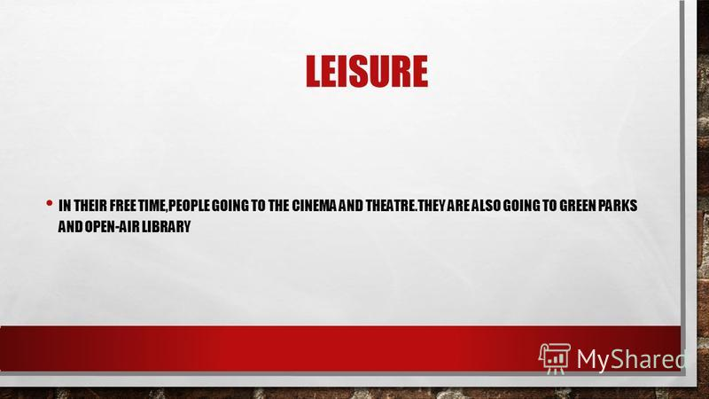 LEISURE IN THEIR FREE TIME,PEOPLE GOING TO THE CINEMA AND THEATRE.THEY ARE ALSO GOING TO GREEN PARKS AND OPEN-AIR LIBRARY