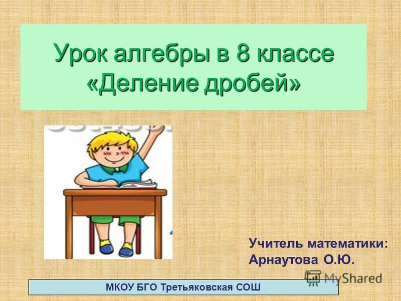 Урок алгебры в 8 классе «Деление дробей» Учитель математики: Арнаутова О.Ю. МКОУ БГО Третьяковская СОШ