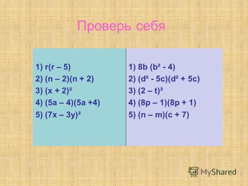 Проверь себя 1) r(r – 5) 2) (n – 2)(n + 2) 3) (х + 2)² 4) (5а – 4)(5а +4) 5) (7х – 3у)² 1) 8b (b² - 4) 2) (d² - 5c)(d² + 5c) 3) (2 – t)² 4) (8p – 1)(8p + 1) 5) (n – m)(c + 7)