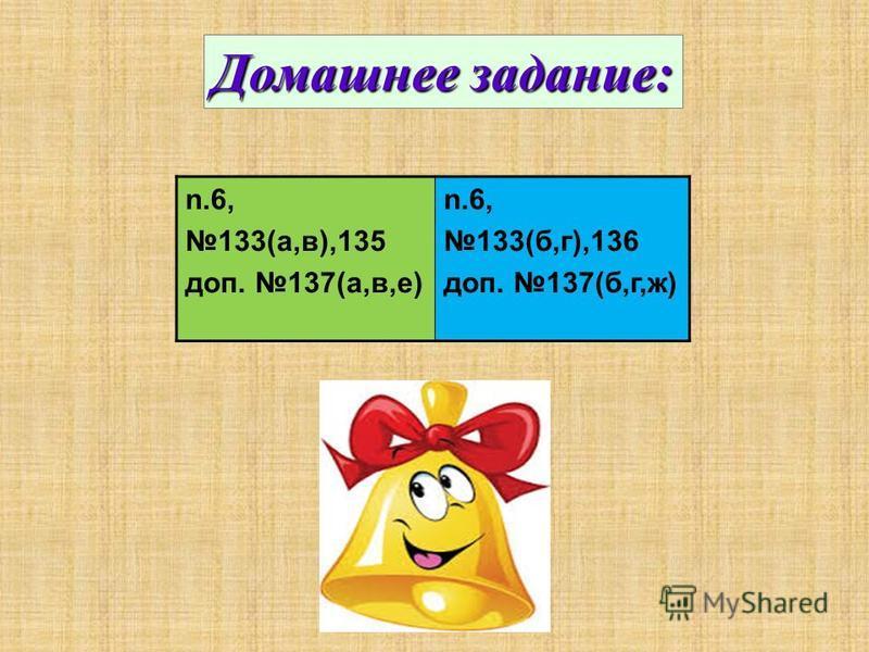 Домашнее задание: n.6, 133(а,в),135 доп. 137(а,в,е) n.6, 133(б,г),136 доп. 137(б,г,ж)