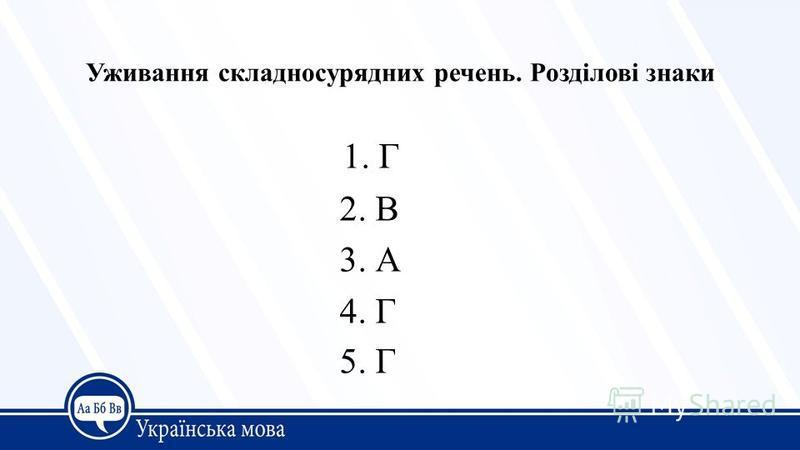 Уживання складносурядних речень. Розділові знаки 1. Г 2. В 3. А 4. Г 5. Г