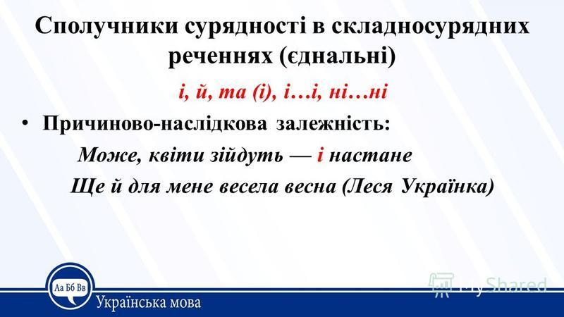 Сполучники сурядності в складносурядних реченнях (єднальні) і, й, та (і), і…і, ні…ні Причиново-наслідкова залежність: Може, квіти зійдуть і настане Ще й для мене весела весна (Леся Українка)