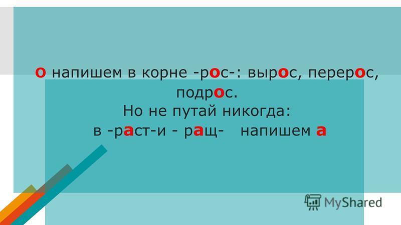 О напишем в корне -р о с-: выр о с, перерос, подр о с. Но не путай никогда: в -р а ст-и - р а щ- напишем а