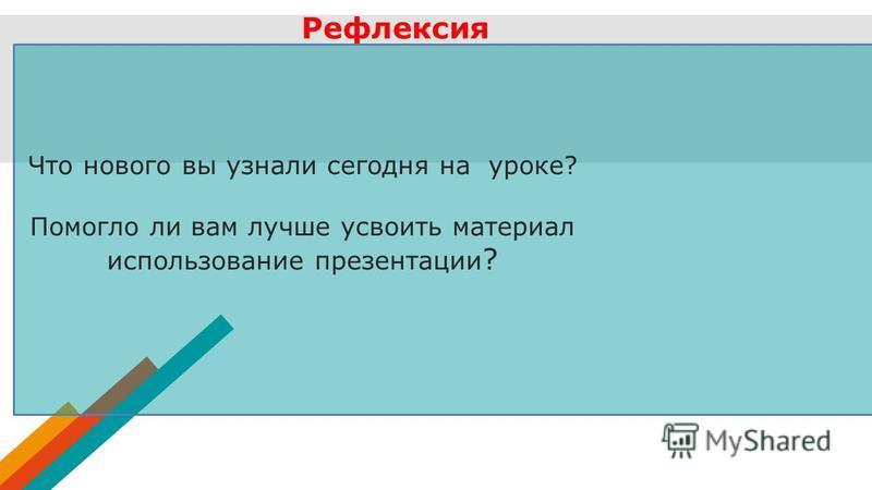 Рефлексия Что нового вы узнали сегодня на уроке? Помогло ли вам лучше усвоить материал использование презентации ?