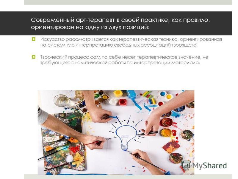 Современный арт-терапевт в своей практике, как правило, ориентирован на одну из двух позиций: Искусство рассматривается как терапевтическая техника, ориентированная на системную интерпретацию свободных ассоциаций творящего. Творческий процесс сам по