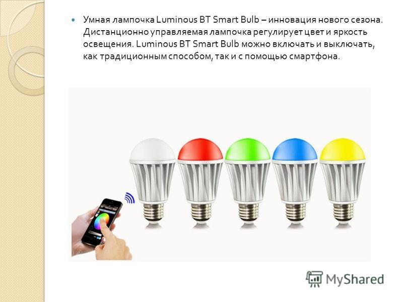 Умная лампочка Luminous BT Smart Bulb – инновация нового сезона. Дистанционно управляемая лампочка регулирует цвет и яркость освещения. Luminous BT Smart Bulb можно включать и выключать, как традиционным способом, так и с помощью смартфона.