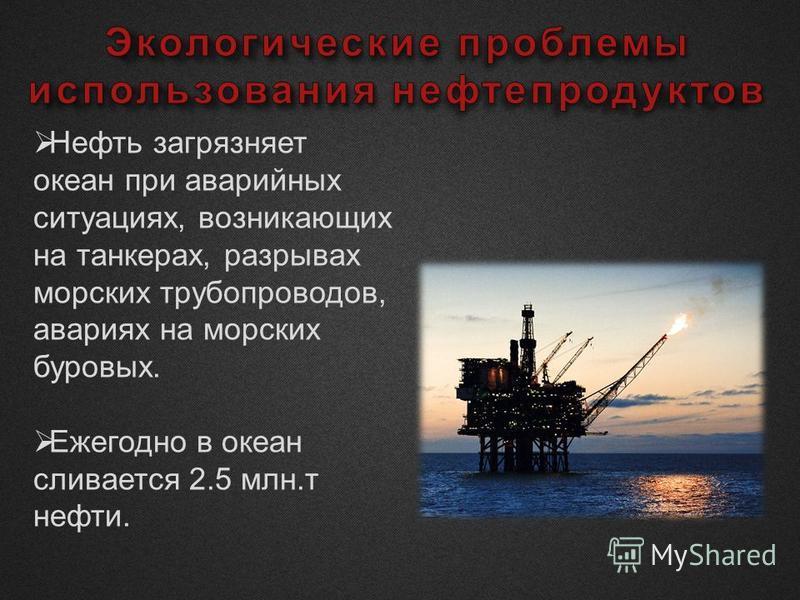 Нефть загрязняет океан при аварийных ситуациях, возникающих на танкерах, разрывах морских трубопроводов, авариях на морских буровых. Ежегодно в океан сливается 2.5 млн.т нефти.