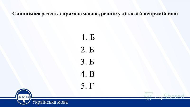 Синоніміка речень з прямою мовою, реплік у діалозі й непрямій мові 1. Б 2. Б 3. Б 4. В 5. Г