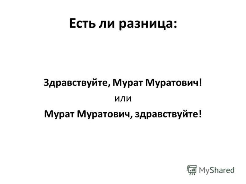 Есть ли разница: Здравствуйте, Мурат Муратович! или Мурат Муратович, здравствуйте!