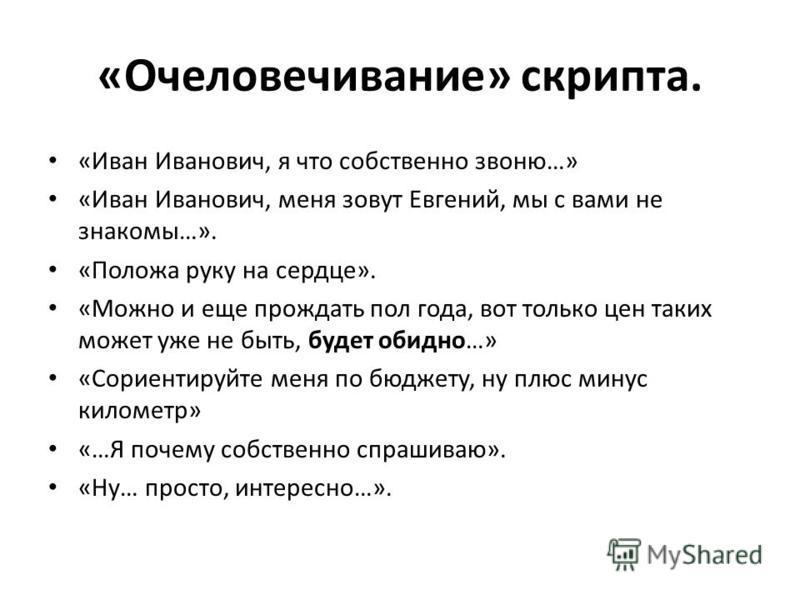 «Очеловечивание» скрипта. «Иван Иванович, я что собственно звоню…» «Иван Иванович, меня зовут Евгений, мы с вами не знакомы…». «Положа руку на сердце». «Можно и еще прождать пол года, вот только цен таких может уже не быть, будет обидно…» «Сориентиру