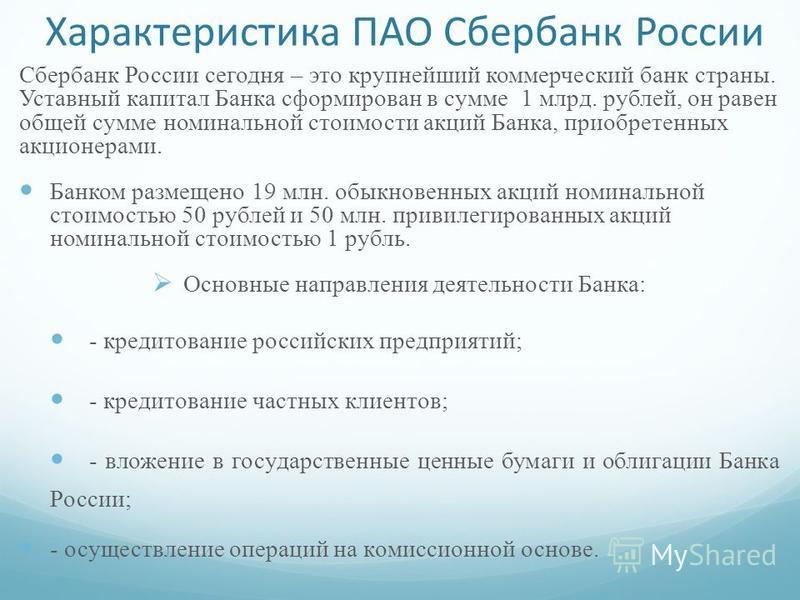 Характеристика ПАО Сбербанк России Сбербанк России сегодня – это крупнейший коммерческий банк страна. Уставнай капитал Банка сформирован в сумме 1 млрд. рублей, он рав ен общей сумме номинальной стоимости акций Банка, приобретенних акционерами. Банко