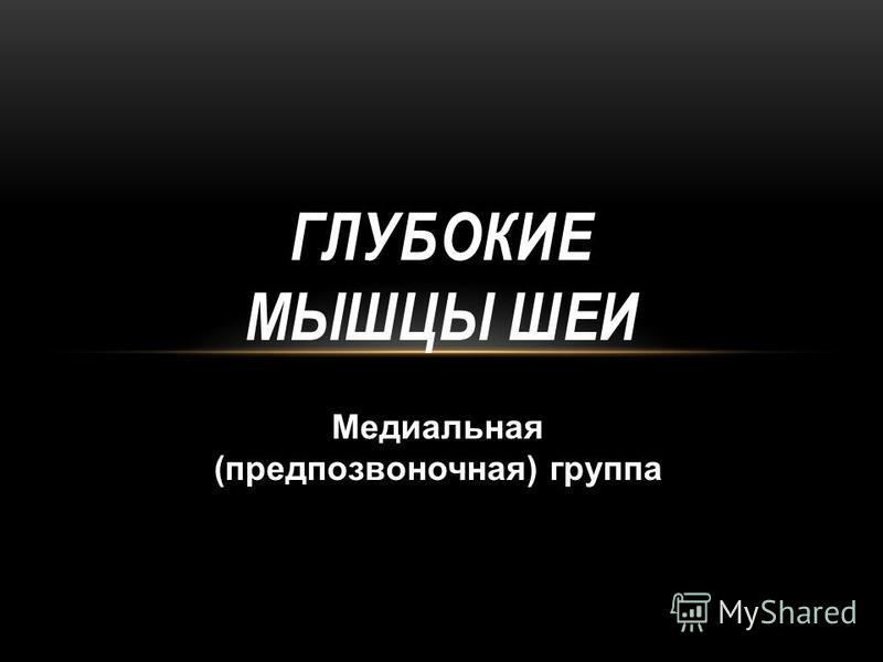 ГЛУБОКИЕ МЫШЦЫ ШЕИ Медиальная (предпозвоночная) группа