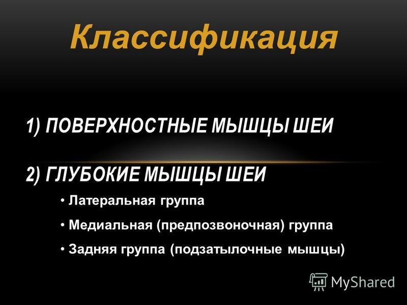 1) ПОВЕРХНОСТНЫЕ МЫШЦЫ ШЕИ 2) ГЛУБОКИЕ МЫШЦЫ ШЕИ Латеральная группа Медиальная (предпозвоночная) группа Задняя группа (подзатылочные мышцы) Классификация