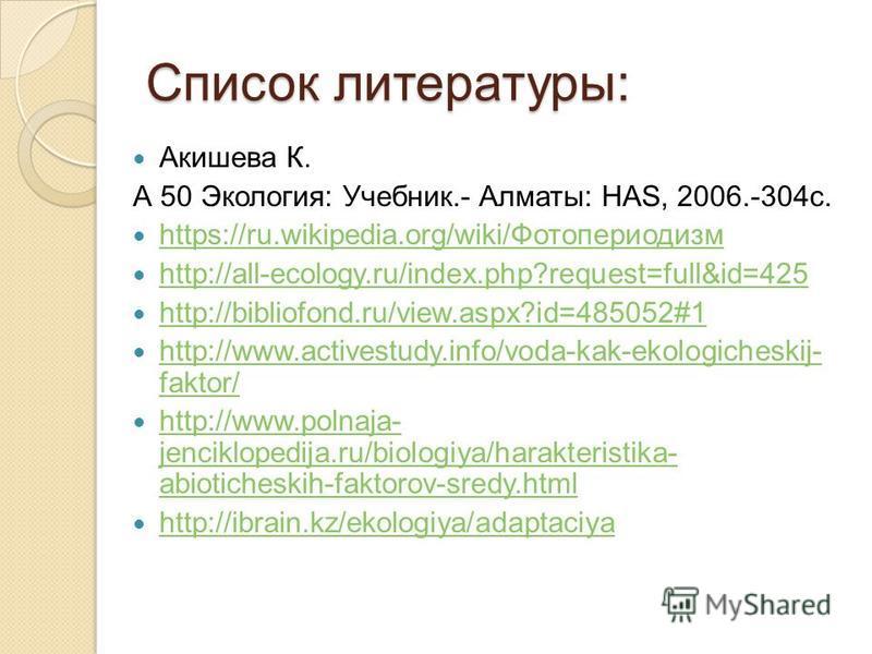Список литературы: Акишева К. А 50 Экология: Учебник.- Алматы: HAS, 2006.-304 с. https://ru.wikipedia.org/wiki/Фотопериодизм https://ru.wikipedia.org/wiki/Фотопериодизм http://all-ecology.ru/index.php?request=full&id=425 http://bibliofond.ru/view.asp