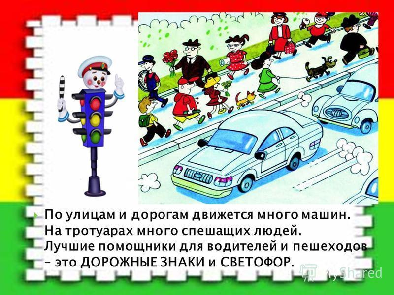 По улицам и дорогам движется много машин. На тротуарах много спешащих людей. Лучшие помощники для водителей и пешеходов – это ДОРОЖНЫЕ ЗНАКИ и СВЕТОФОР.