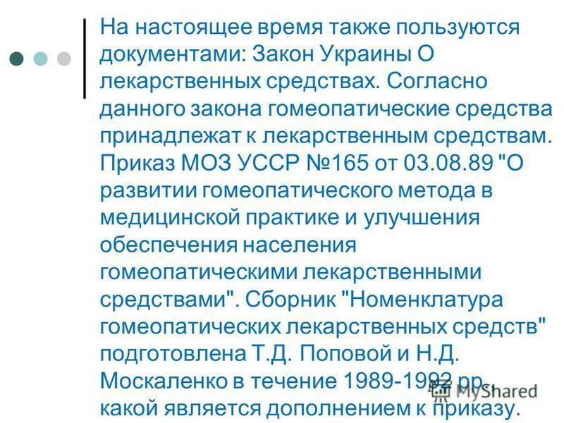 На настоящее время также пользуются документами: Закон Украины О лекарственных средствах. Согласно данного закона гомеопатические средства принадлежат к лекарственным средствам. Приказ МОЗ УССР 165 от 03.08.89