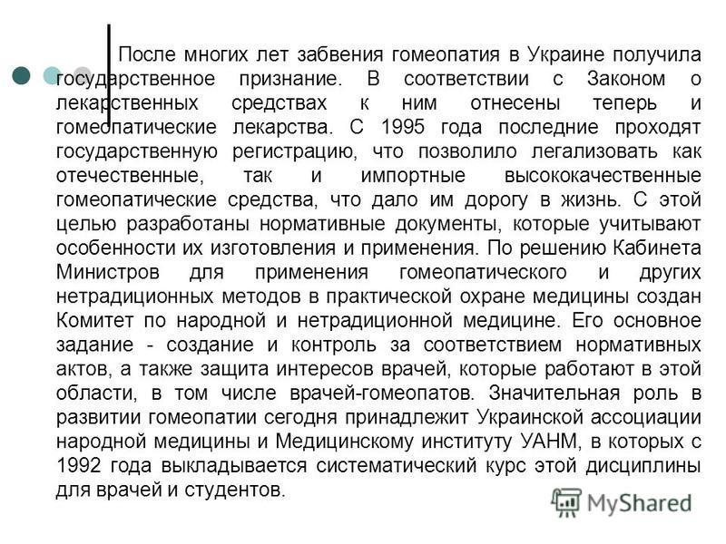 После многих лет забвения гомеопатия в Украине получила государственное признание. В соответствии с Законом о лекарственных средствах к ним отнесены теперь и гомеопатические лекарства. С 1995 года последние проходят государственную регистрацию, что п