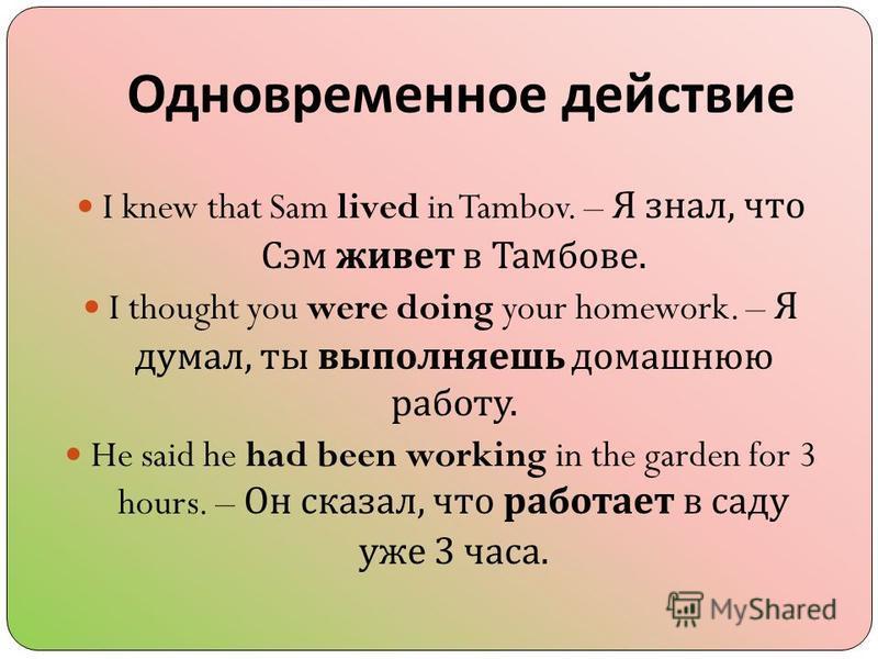 Одновременное действие I knew that Sam lived in Tambov. – Я знал, что Сэм живет в Тамбове. I thought you were doing your homework. – Я думал, ты выполняешь домашнюю работу. He said he had been working in the garden for 3 hours. – Он сказал, что работ