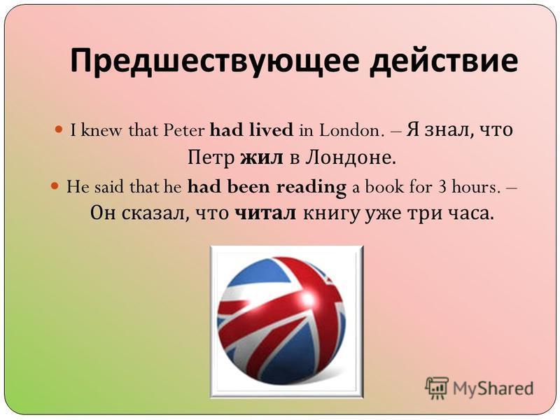 Предшествующее действие I knew that Peter had lived in London. – Я знал, что Петр жил в Лондоне. He said that he had been reading a book for 3 hours. – Он сказал, что читал книгу уже три часа.