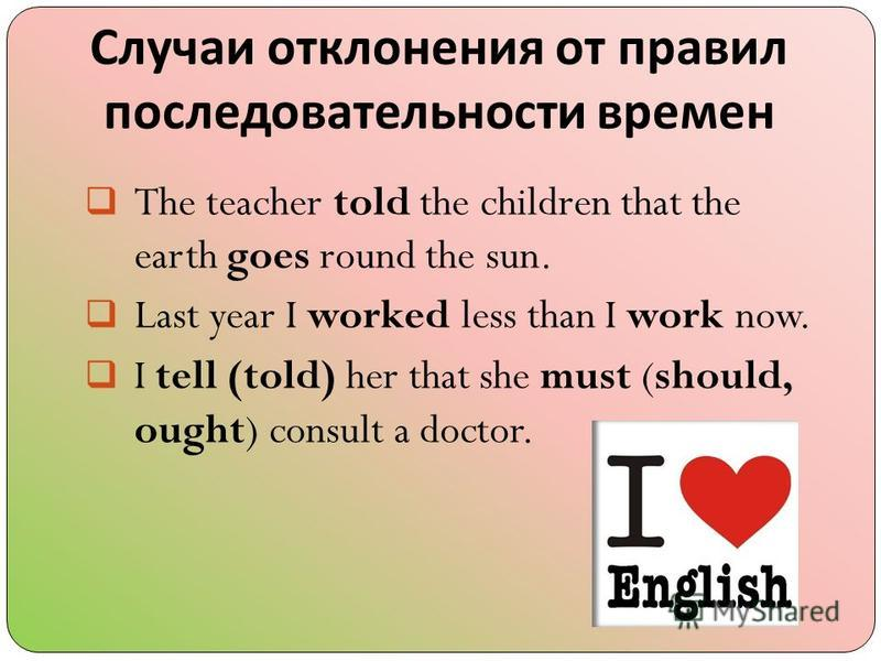 Случаи отклонения от правил последовательности времен The teacher told the children that the earth goes round the sun. Last year I worked less than I work now. I tell (told) her that she must (should, ought) consult a doctor.