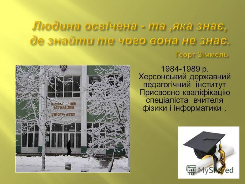 1984-1989 р. Херсонський державний педагогічний інститут Присвоєно кваліфікацію спеціаліста вчителя фізики і інформатики.