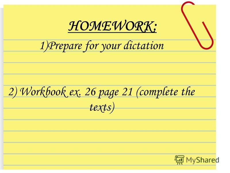 HOMEWORK: 1)Prepare for your dictation 2) Workbook ex. 26 page 21 (complete the texts)