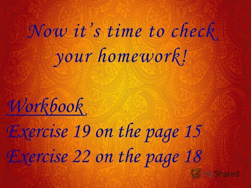 Now its time to check your homework! Workbook Exercise 19 on the page 15 Exercise 22 on the page 18