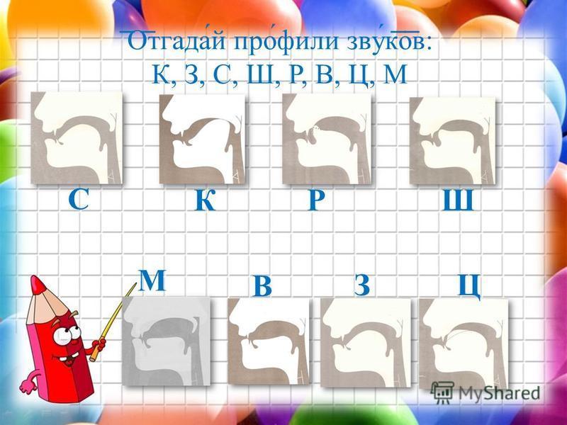 Отгада́й про́фили звуќков: К, З, С, Ш, Р, В, Ц, М С ЗЦ РШ В К М