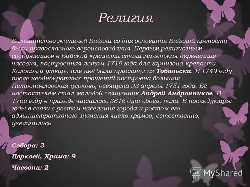 Религия Большинство жителей Бийска со дня основания Бийской крепости были православного вероисповедания. Первым религиозным сооружением в Бийской крепости стала маленькая деревянная часовня, построенная летом 1719 года для гарнизона крепости. Колокол