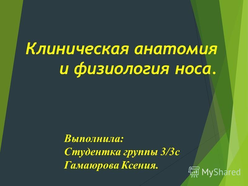 Клиническая анатомия и физиология носа. Выполнила: Студентка группы 3/3 с Гамаюрова Ксения.