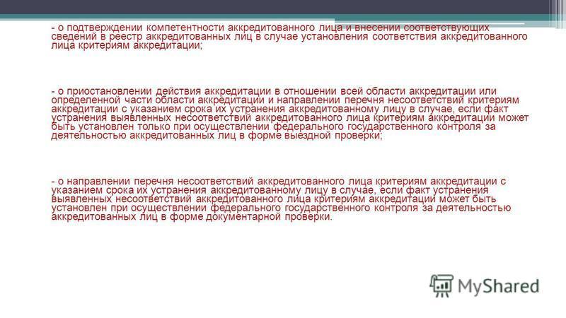 - о подтверждении компетентности аккредитованного лица и внесении соответствующих сведений в реестр аккредитованных лиц в случае установления соответствия аккредитованного лица критериям аккредитации; - о приостановлении действия аккредитации в отнош