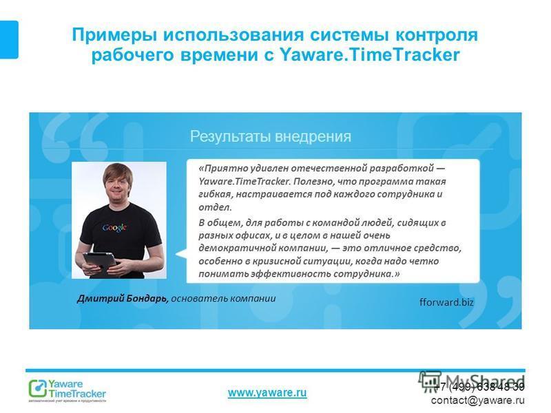 Результаты внедрения www.yaware.ru +7 (499) 638 48 39 contact@yaware.ru Примеры использования системы контроля рабочего времени с Yaware.TimeTracker Дмитрий Бондарь, основатель компании «Приятно удивлен отечественной разработкой Yaware.TimeTracker. П