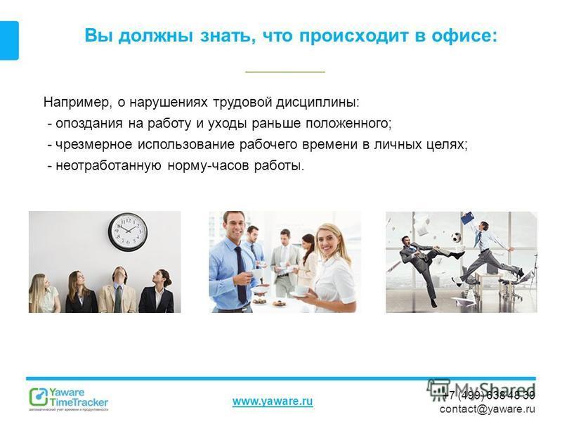 +7 (499) 638 48 39 contact@yaware.ru www.yaware.ru Вы должны знать, что происходит в офисе: Например, о нарушениях трудовой дисциплины: - опоздания на работу и уходы раньше положенного; - чрезмерное использование рабочего времени в личных целях; - не