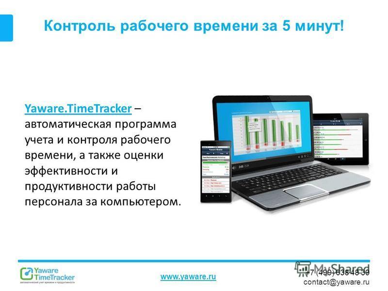 +7 (499) 638 48 39 contact@yaware.ru www.yaware.ru Контроль рабочего времени за 5 минут! Yaware.TimeTrackerYaware.TimeTracker – автоматическая программа учета и контроля рабочего времени, а также оценки эффективности и продуктивности работы персонала