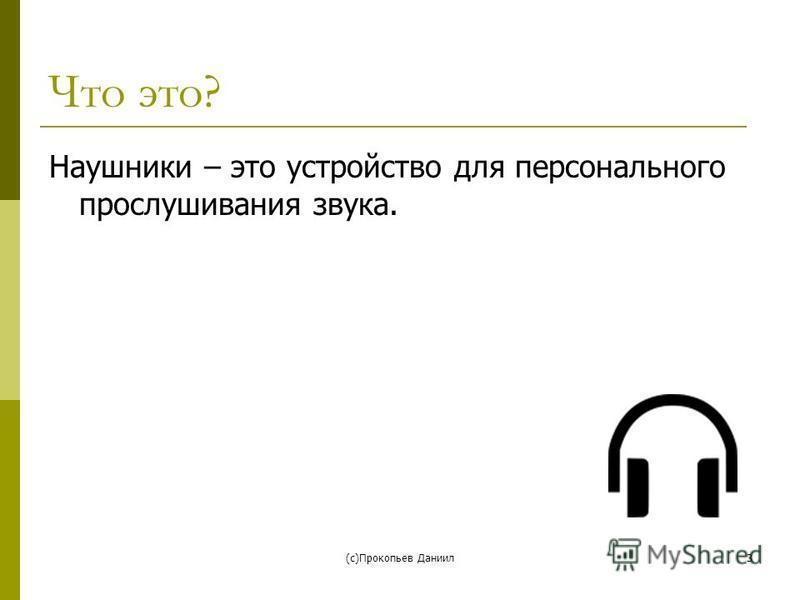 (с)Прокопьев Даниил 3 Что это? Наушники – это устройство для персонального прослушивания звука.