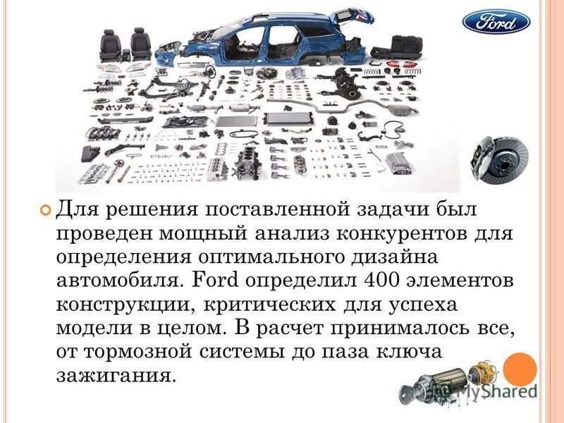Для решения поставленной задачи был проведен мощный анализ конкурентов для определения оптимального дизайна автомобиля. Ford определил 400 элементов конструкции, критических для успеха модели в целом. В расчет принималось все, от тормозной системы до