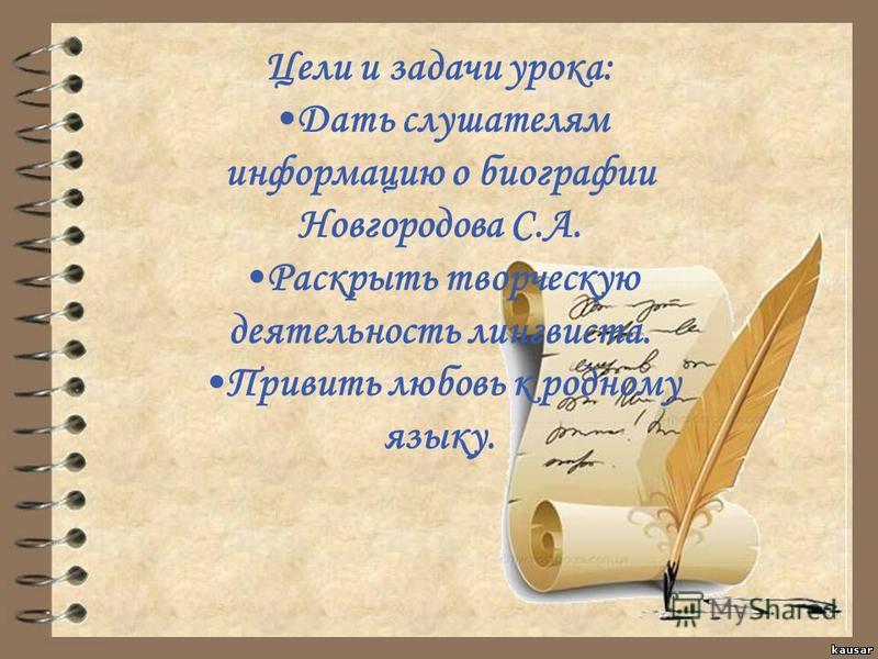 Цели и задачи урока: Дать слушателям информацию о биографии Новгородова С.А. Раскртыь творческую деятельность лингвиста. Привить любовь к родному языку.