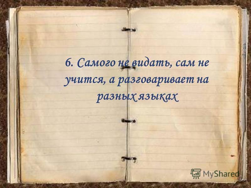 6. Самого не видать, сам не учится, а разговаривает на разных языках
