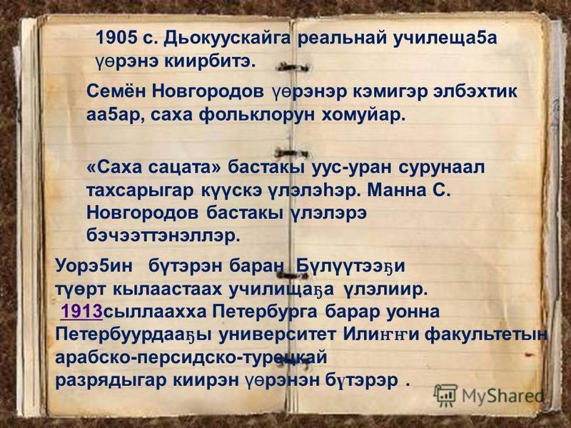 1905 с. Дьокускайга реальной училища 5 а үөрэне киирбитэ. Семён Новгородов үөрэнер кэмигир элбэхтик аа 5 ар, саха фольклорун хомуйар. «Саха салата» бастакы ус-уран сурунаал тахсарыгар күүскэ үлэлэhэр. Манна С. Новгородов бастакы үлэлэрэ бэчээттэнеллэ