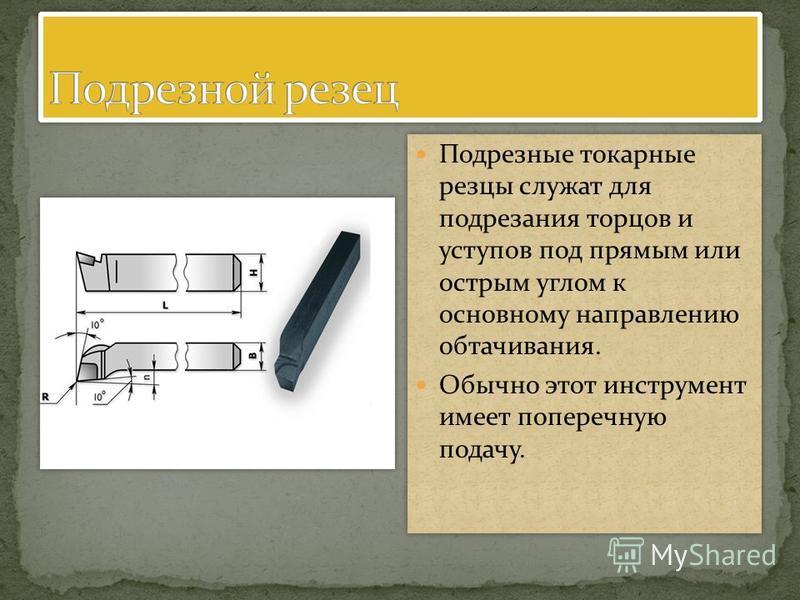 Подрезные токарные резцы служат для подрезания торцов и уступов под прямым или острым углом к основному направлению обтачивания. Обычно этот инструмент имеет поперечную подачу. Подрезные токарные резцы служат для подрезания торцов и уступов под прямы