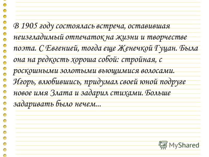 В 1905 году состоялась встреча, оставившая неизгладимый отпечаток на жизни и творчестве поэта. С Евгенией, тогда еще Женечкой Гуцан. Была она на редкость хороша собой: стройная, с роскошными золотыми вьющимися волосами. Игорь, влюбившись, придумал св