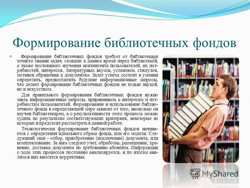 Формирование библиотечных фондов Формирование библиотечных фондов требует от библиотекаря точного знания задач, стоящих в данное время перед библиотекой, а также постоянного изучения контингента пользователей, их потребностей, интересов, литературных