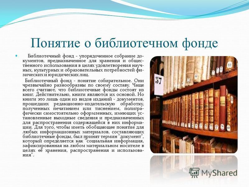 Понятие о библиотечном фонде Библиотечный фонд - упорядоченное собрание документов, предназначенное для хранения и общественного использования в целях удовлетворения научных, культурных и образовательных потребностей физических и юридических лиц. Биб