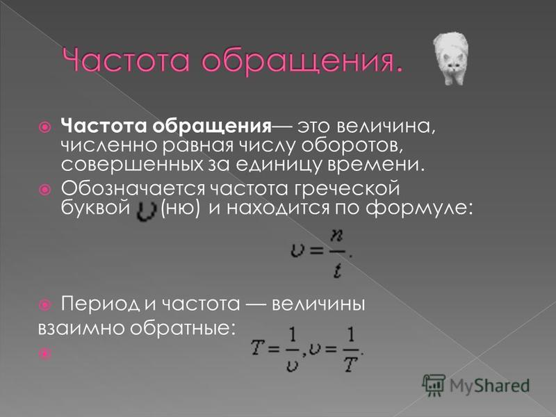 Частота обращения это величина, численно равная числу оборотов, совершенных за единицу времени. Обозначается частота греческой буквой (ню) и находится по формуле: Период и частота величины взаимно обратные: