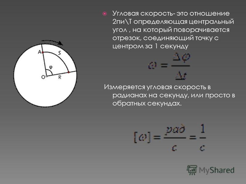 Угловая скорость- это отношение 2 пи\Т определяющая центральный угол, на который поворачивается отрезок, соединяющий точку с центром за 1 секунду Измеряется угловая скорость в радианах на секунду, или просто в обратных секундах.