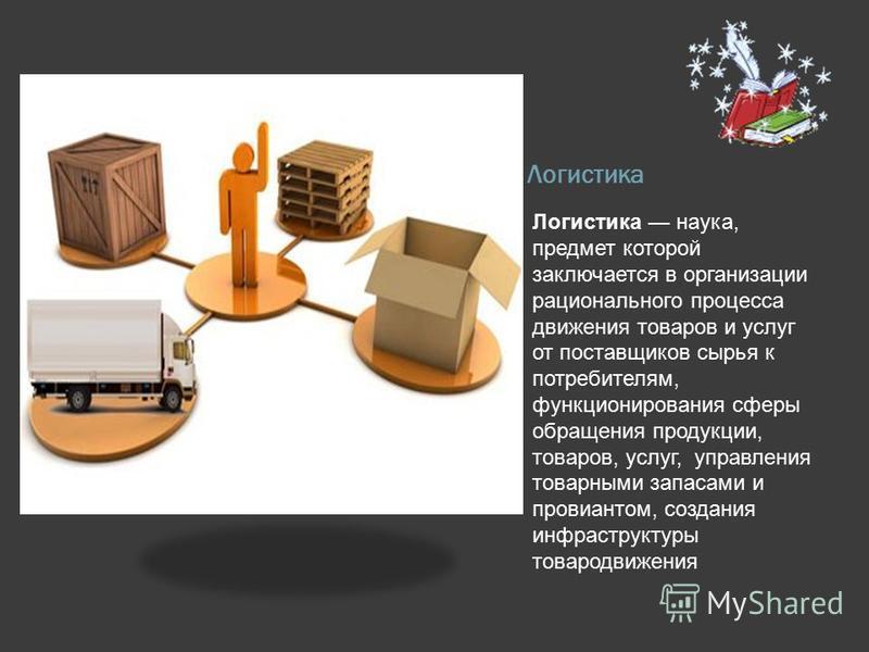 Логистика Логистика наука, предмет которой заключается в организации рационального процесса движения товаров и услуг от поставщиков сырья к потребителям, функционирования сферы обращения продукции, товаров, услуг, управления товарными запасами и пров