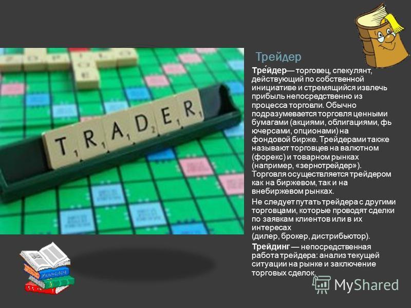 Трейдер Тре́йдер торговец, спекулянт, действующий по собственной инициативе и стремящийся извлечь прибыль непосредственно из процесса торговли. Обычно подразумевается торговля ценными бумагами (акциями, облигациями, фьючерсами, опционами) на фондовой