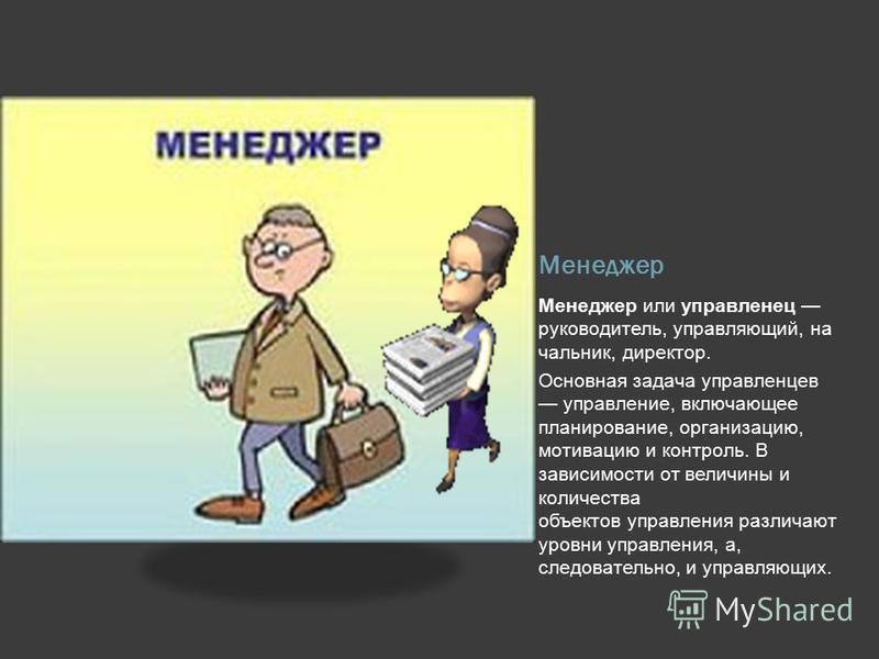 Менеджер Менеджер или управленец руководитель, управляющий, начальник, директор. Основная задача управленцев управление, включающее планирование, организацию, мотивацию и контроль. В зависимости от величины и количества объектов управления различают