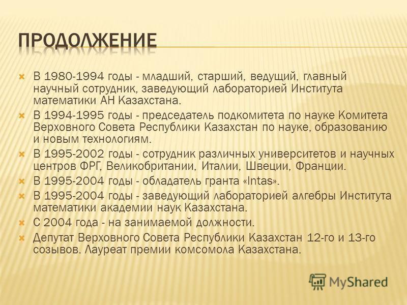 В 1980-1994 годы - младший, старший, ведущий, главный научный сотрудник, заведующий лабораторией Института математики АН Казахстана. В 1994-1995 годы - председатель подкомитета по науке Комитета Верховного Совета Республики Казахстан по науке, образо