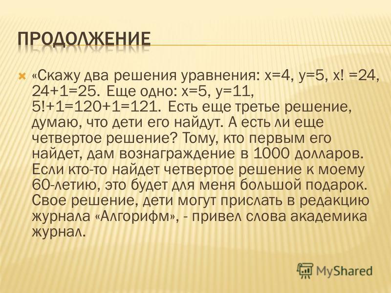 «Скажу два решения уравнения: х=4, y=5, x! =24, 24+1=25. Еще одно: x=5, y=11, 5!+1=120+1=121. Есть еще третье решение, думаю, что дети его найдут. А есть ли еще четвертое решение? Тому, кто первым его найдет, дам вознаграждение в 1000 долларов. Если